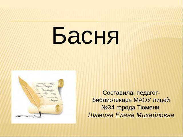 Басня Составила: педагог- библиотекарь МАОУ лицей №34 города Тюмени Шамина Ел...