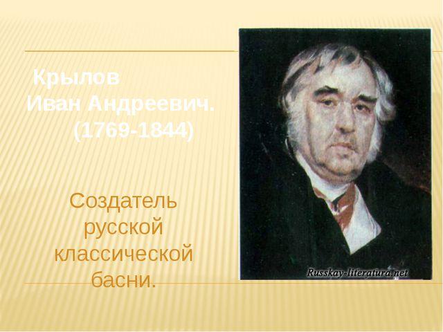Крылов Иван Андреевич. (1769-1844) Создатель русской классической басни.