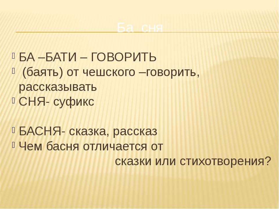 Ба сня БА –БАТИ – ГОВОРИТЬ (баять) от чешского –говорить, рассказывать СНЯ- с...