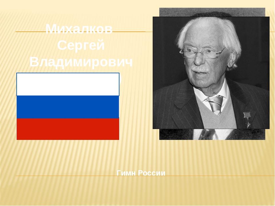 Гимн России Михалков Сергей Владимирович (1913 - 2009)