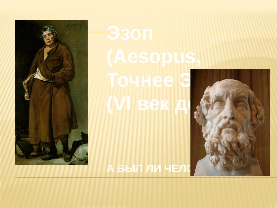 Эзоп (Aesopus, Точнее Эсоп) (VI век до н. э.) А БЫЛ ЛИ ЧЕЛОВЕК ?