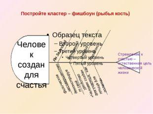 Постройте кластер – фишбоун (рыбья кость) Человек создан для счастья Стремлен