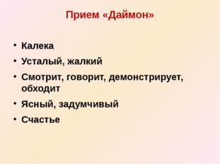 Прием «Даймон» Калека Усталый, жалкий Смотрит, говорит, демонстрирует, обходи