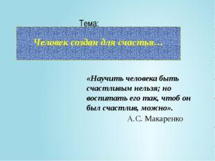 Человек создан для счастья… Тема: «Научить человека быть счастливым нельзя;