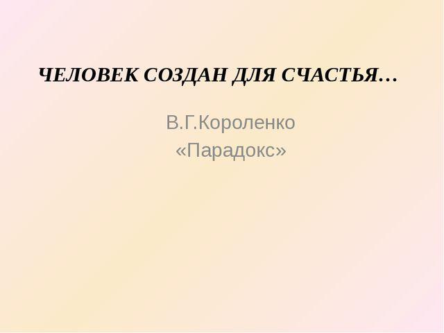 ЧЕЛОВЕК СОЗДАН ДЛЯ СЧАСТЬЯ… В.Г.Короленко «Парадокс»