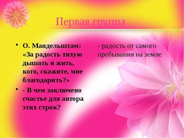 Первая группа О. Мандельштам: «За радость тихую дышать и жить, кого, скажите,...