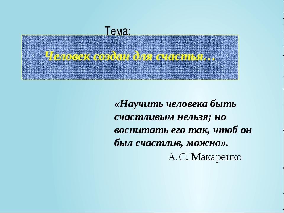 Человек создан для счастья… Тема: «Научить человека быть счастливым нельзя;...