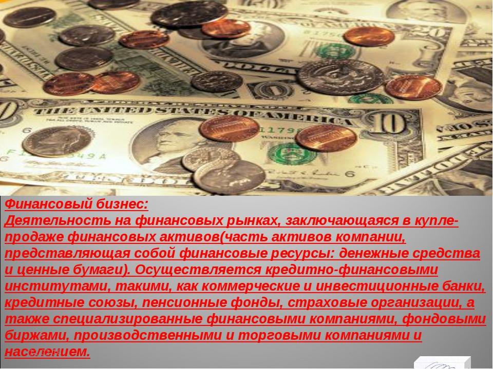 Финансовый бизнес: Деятельность на финансовых рынках, заключающаяся в купле-п...
