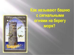 Как называют башню с сигнальными огнями на берегу моря?