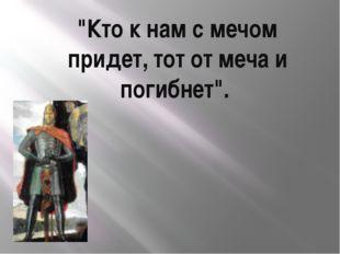 """Кто к нам с мечом придет, тот от меча и погибнет""."