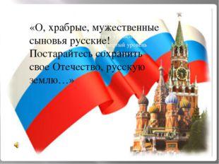 «О, храбрые, мужественные сыновья русские! Постарайтесь сохранить свое Отече