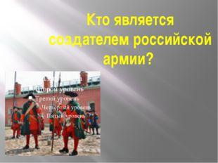 Кто является создателем российской армии?