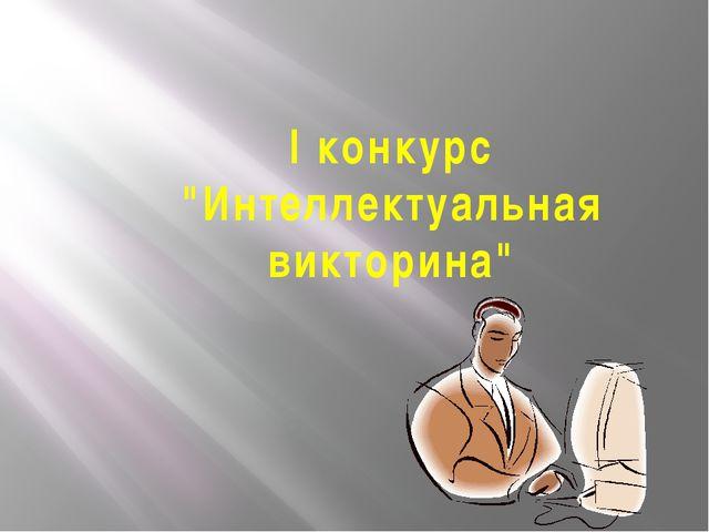 """I конкурс """"Интеллектуальная викторина"""""""
