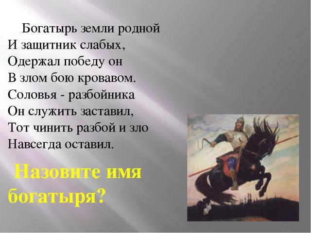Богатырь земли родной И защитник слабых, Одержал победу он В злом бою кровав...