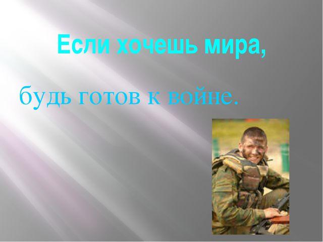Если хочешь мира, будь готов к войне.