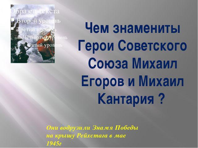 Чем знамениты Герои Советского Союза Михаил Егоров и Михаил Кантария ? Они во...