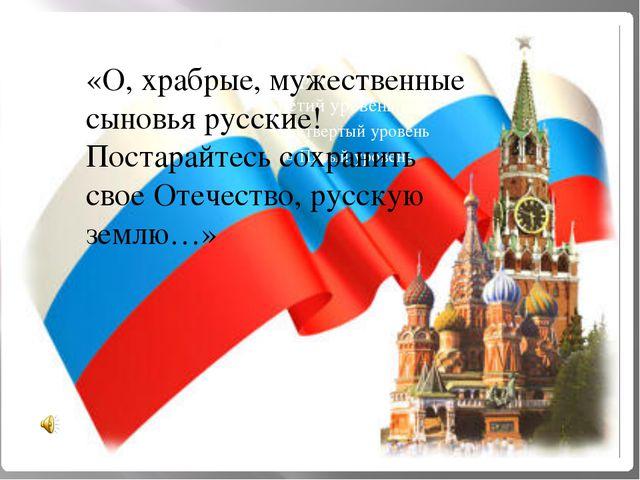«О, храбрые, мужественные сыновья русские! Постарайтесь сохранить свое Отече...