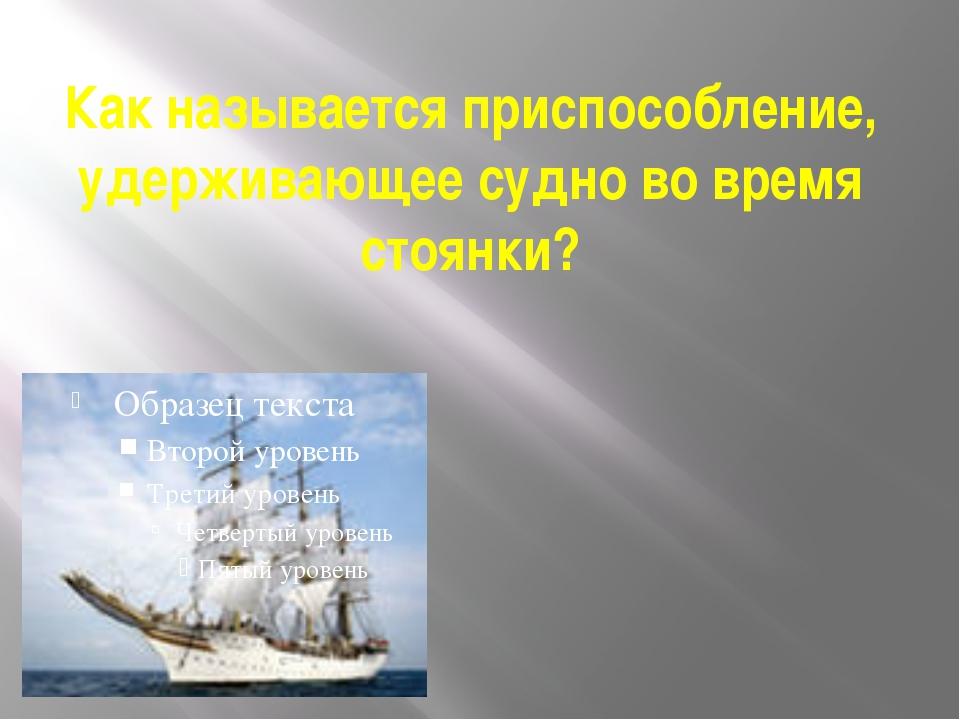 Как называется приспособление, удерживающее судно во время стоянки?
