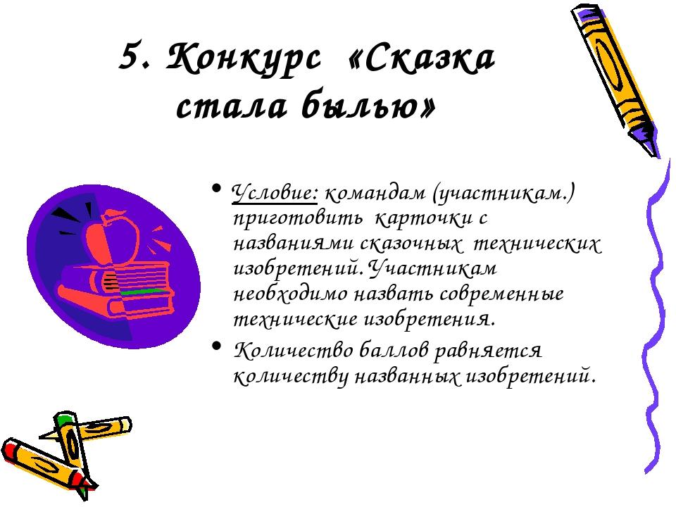 5. Конкурс «Сказка стала былью» Условие: командам (участникам.) приготовить к...