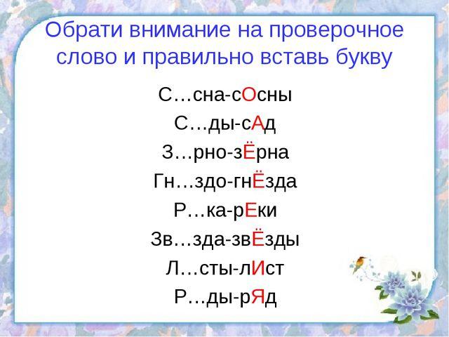 Обрати внимание на проверочное слово и правильно вставь букву С…сна-сОсны С…д...