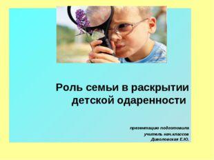 Роль семьи в раскрытии детской одаренности презентацию подготовила учитель н