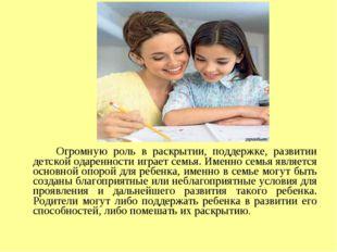 Огромную роль в раскрытии, поддержке, развитии детской одаренности играет