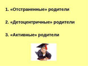 «Отстраненные» родители  «Детоцентричные» родители «Активные» родители