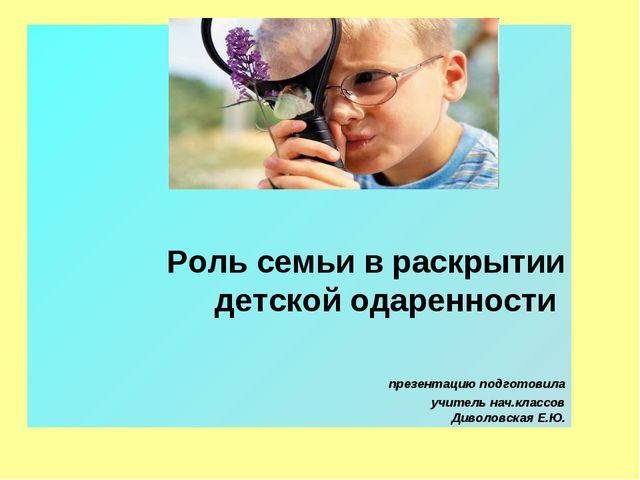 Роль семьи в раскрытии детской одаренности презентацию подготовила учитель н...