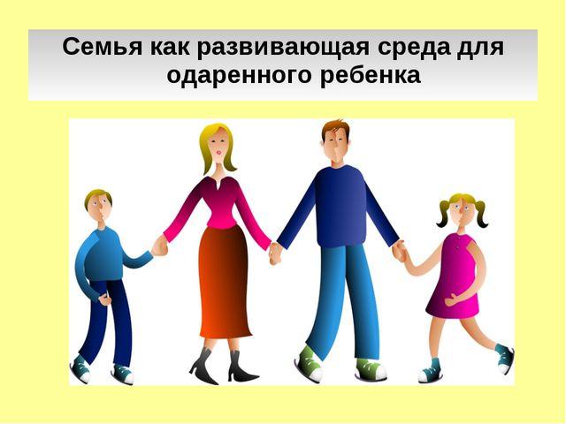 Семья как развивающая среда для одаренного ребенка
