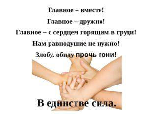 Главное – вместе! Главное – дружно! Главное – с сердцем горящим в груди! Нам