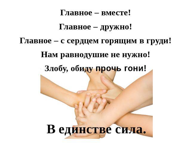 Главное – вместе! Главное – дружно! Главное – с сердцем горящим в груди! Нам...