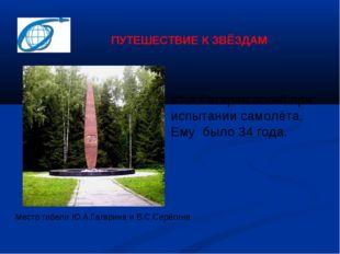 Место гибели Ю.А.Гагарина и В.С.Серёгина Ю.А.Гагарин погиб при испытании само