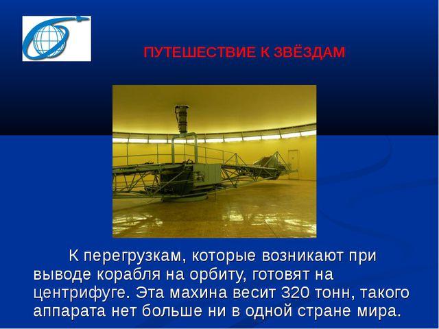 К перегрузкам, которые возникают при выводе корабля на орбиту, готовят на це...