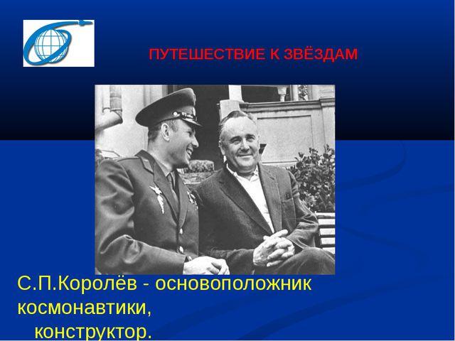 ПУТЕШЕСТВИЕ К ЗВЁЗДАМ С.П.Королёв - основоположник космонавтики, конструктор.