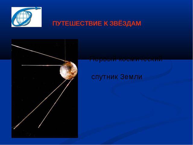 Первый космический спутник Земли ПУТЕШЕСТВИЕ К ЗВЁЗДАМ