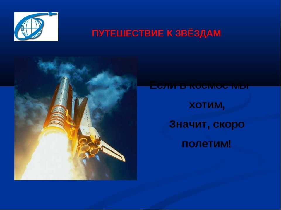ПУТЕШЕСТВИЕ К ЗВЁЗДАМ Если в космос мы хотим, Значит, скоро полетим!
