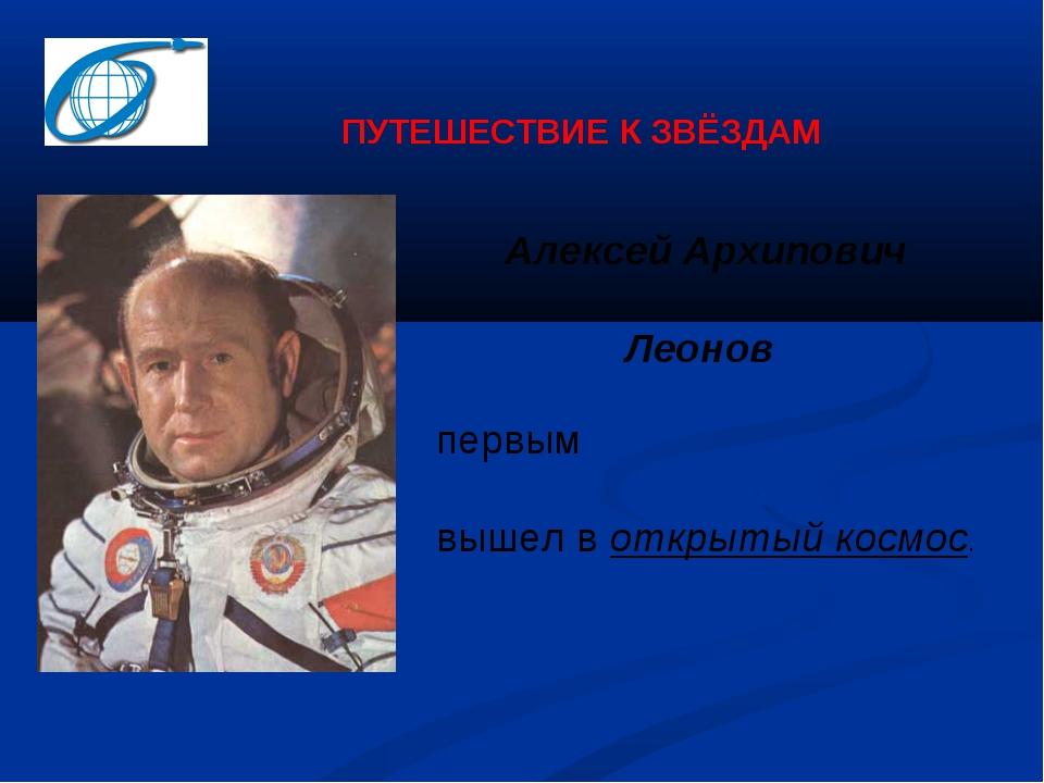 первым вышел в открытый космос. ПУТЕШЕСТВИЕ К ЗВЁЗДАМ Алексей Архипович Леонов