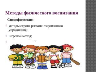 Методы физического воспитания Специфические: методы строго регламентированно