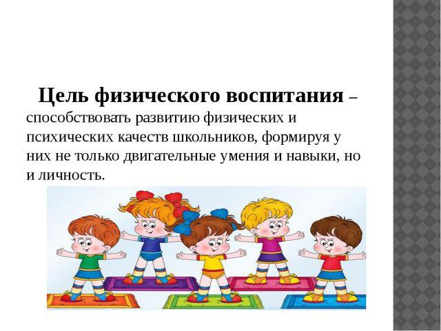 Цель физического воспитания – способствовать развитию физических и психическ...