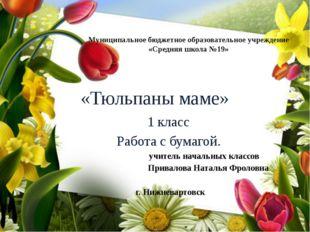 «Тюльпаны маме» 1 класс Работа с бумагой. учитель начальных классов Привалова