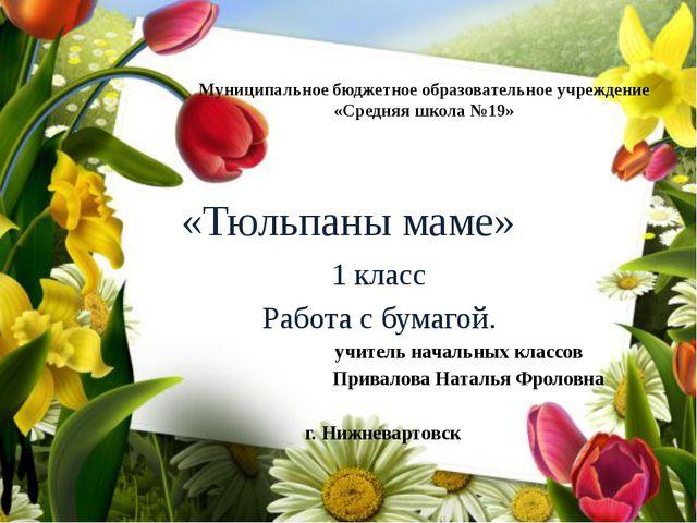 «Тюльпаны маме» 1 класс Работа с бумагой. учитель начальных классов Привалова...
