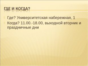 Где? Университетская набережная, 1 Когда? 11.00.-18.00, выходной вторник и пр