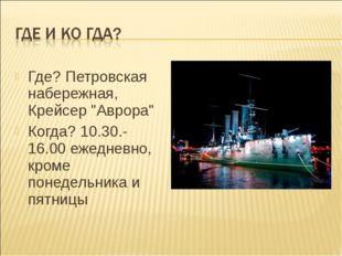 """Где? Петровская набережная, Крейсер """"Аврора"""" Когда? 10.30.-16.00 ежедневно, к"""