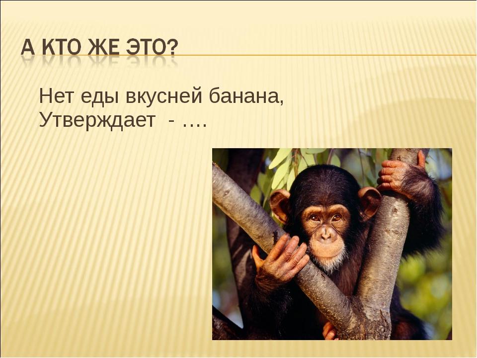 Нет еды вкусней банана, Утверждает - ….