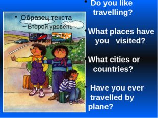Do you like travelling? What places have you visited? What cities or countri
