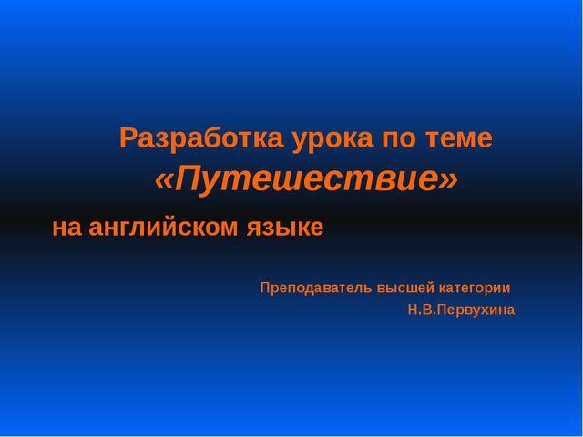 Разработка урока по теме «Путешествие» на английском языке Преподаватель выс...