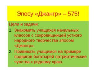 Эпосу «Джангр» – 575! Цели и задачи: Знакомить учащихся начальных классов с с