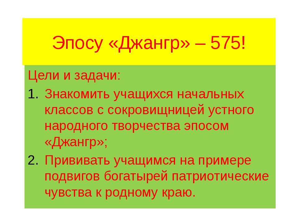 Эпосу «Джангр» – 575! Цели и задачи: Знакомить учащихся начальных классов с с...