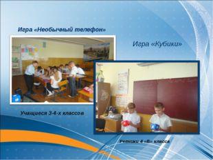 Игра «Кубики» Игра «Необычный телефон» Учащиеся 3-4-х классов Ученики 4 «В» к