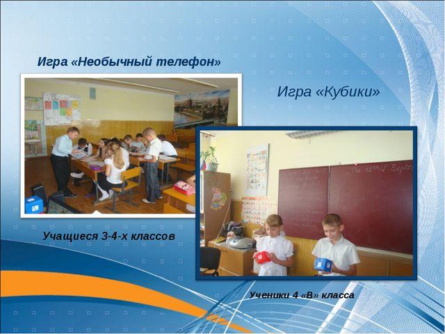 Игра «Кубики» Игра «Необычный телефон» Учащиеся 3-4-х классов Ученики 4 «В» к...